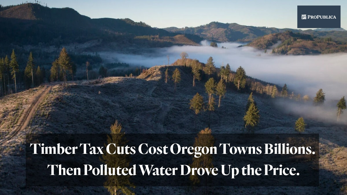 "Propublica article ""Timber tax cuts cost Oregon towns billions. Then polluted water drove up the price."""