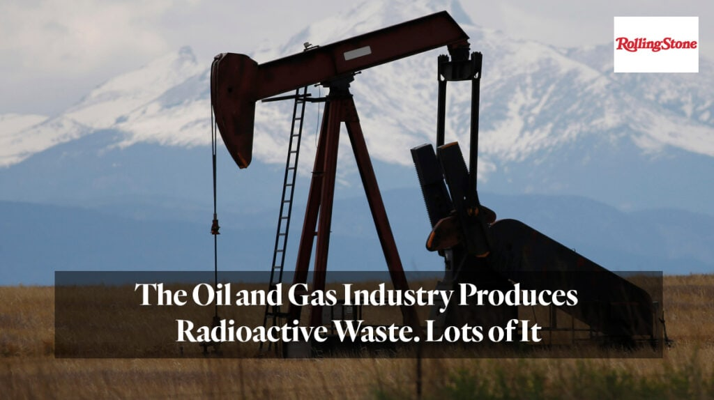 """Rolling Stone """"The Oil and Gas Industry Produces Radioactive Waste. Lots of It"""""""
